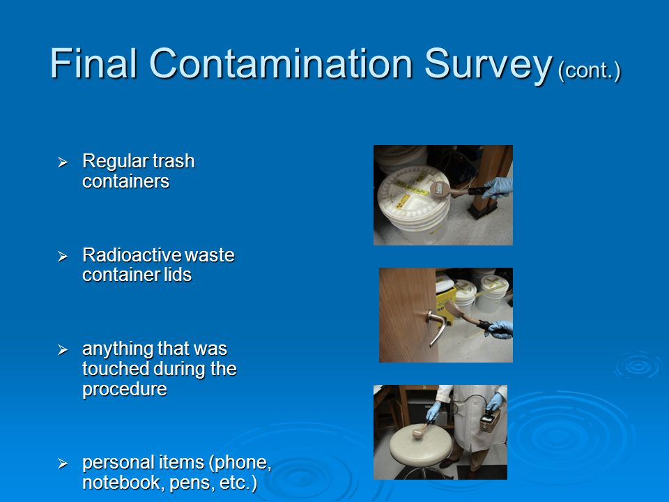 Final Contamination Survey (cont.)  Regular trash containers  Radioactive waste container lids  anything that was touched during the procedure  personal items (phone, notebook, pens, etc.)