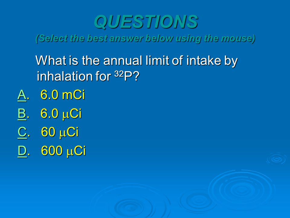 QUESTIONS (Select the best answer below using the mouse) What is the annual limit of intake by inhalation for 32 P.