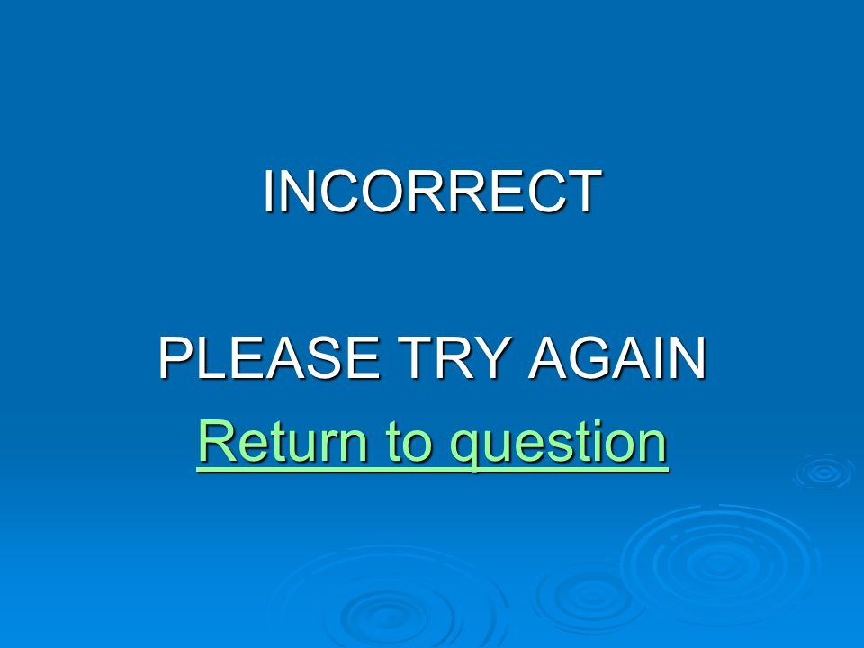 INCORRECT PLEASE TRY AGAIN Return to question Return to question