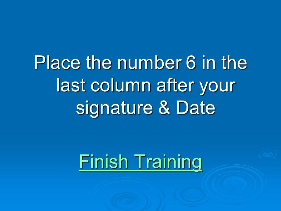 Place the number 6 in the last column after your signature & Date Finish Training Finish Training