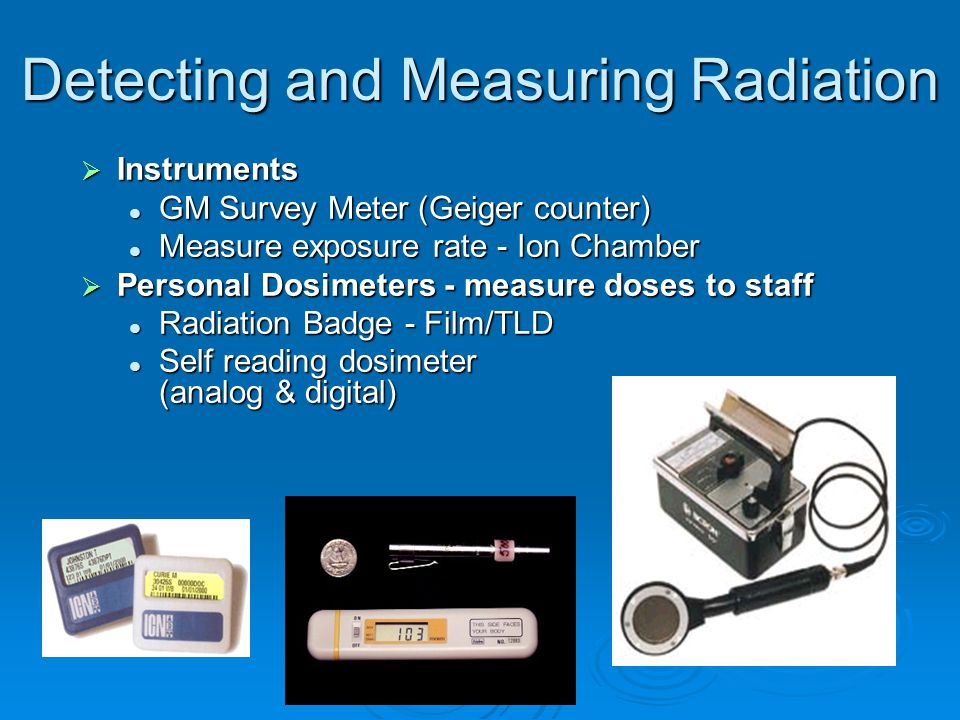 Detecting and Measuring Radiation  Instruments GM Survey Meter (Geiger counter) GM Survey Meter (Geiger counter) Measure exposure rate - Ion Chamber Measure exposure rate - Ion Chamber  Personal Dosimeters - measure doses to staff Radiation Badge - Film/TLD Radiation Badge - Film/TLD Self reading dosimeter (analog & digital) Self reading dosimeter (analog & digital)