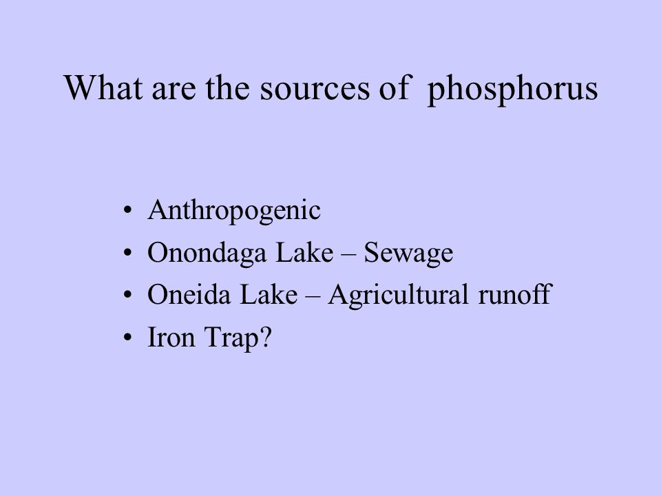 What are the sources of phosphorus Anthropogenic Onondaga Lake – Sewage Oneida Lake – Agricultural runoff Iron Trap