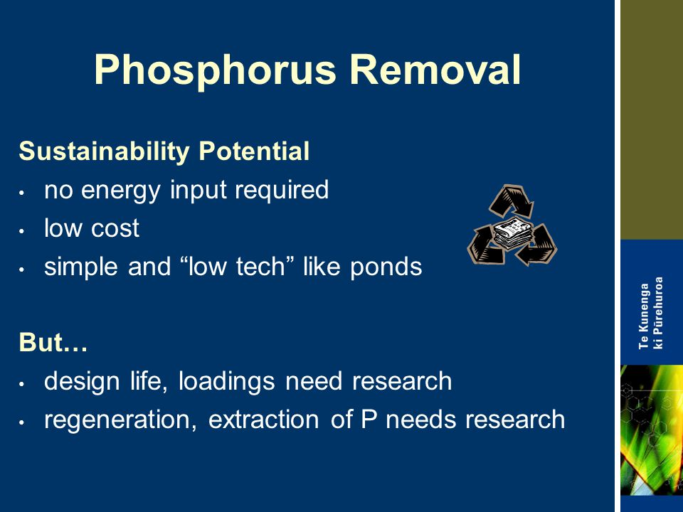 Phosphorus Removal Sustainability Potential no energy input required low cost simple and low tech like ponds But… design life, loadings need research regeneration, extraction of P needs research
