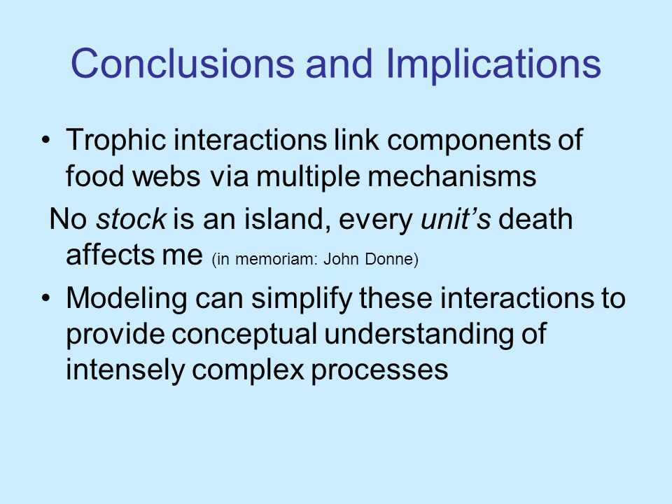 Conclusions and Implications Trophic interactions link components of food webs via multiple mechanisms No stock is an island, every unit's death affects me (in memoriam: John Donne) Modeling can simplify these interactions to provide conceptual understanding of intensely complex processes