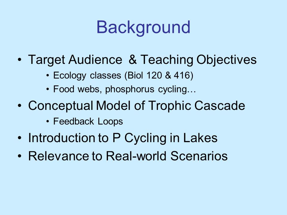 Background Target Audience & Teaching Objectives Ecology classes (Biol 120 & 416) Food webs, phosphorus cycling… Conceptual Model of Trophic Cascade Feedback Loops Introduction to P Cycling in Lakes Relevance to Real-world Scenarios