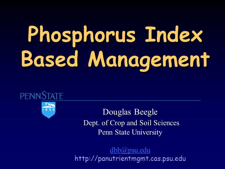 Phosphorus Index Based Management Douglas Beegle Dept.