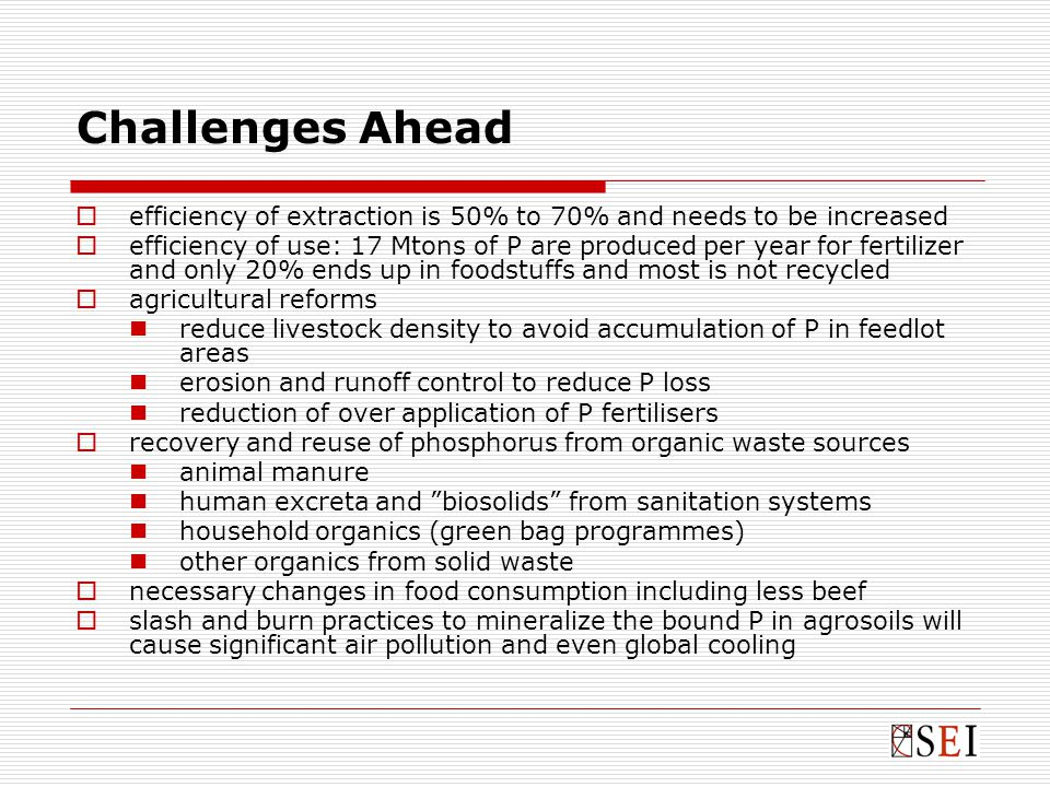 Challenges Ahead  efficiency of extraction is 50% to 70% and needs to be increased  efficiency of use: 17 Mtons of P are produced per year for fertilizer and only 20% ends up in foodstuffs and most is not recycled  agricultural reforms reduce livestock density to avoid accumulation of P in feedlot areas erosion and runoff control to reduce P loss reduction of over application of P fertilisers  recovery and reuse of phosphorus from organic waste sources animal manure human excreta and biosolids from sanitation systems household organics (green bag programmes) other organics from solid waste  necessary changes in food consumption including less beef  slash and burn practices to mineralize the bound P in agrosoils will cause significant air pollution and even global cooling