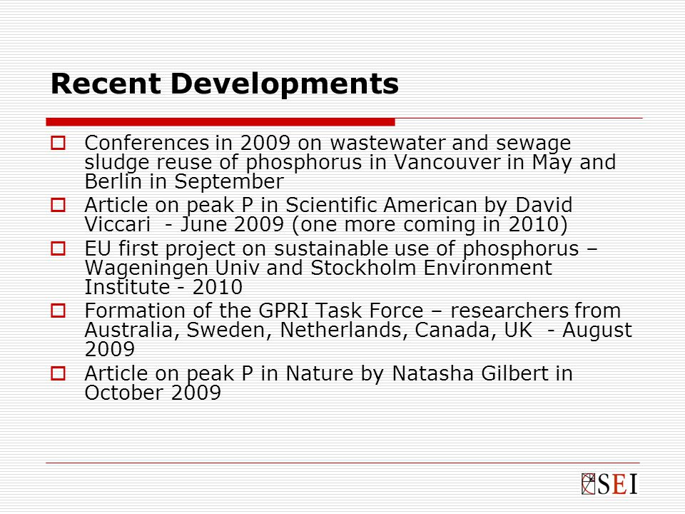 Recent Developments  Conferences in 2009 on wastewater and sewage sludge reuse of phosphorus in Vancouver in May and Berlin in September  Article on peak P in Scientific American by David Viccari - June 2009 (one more coming in 2010)  EU first project on sustainable use of phosphorus – Wageningen Univ and Stockholm Environment Institute - 2010  Formation of the GPRI Task Force – researchers from Australia, Sweden, Netherlands, Canada, UK - August 2009  Article on peak P in Nature by Natasha Gilbert in October 2009
