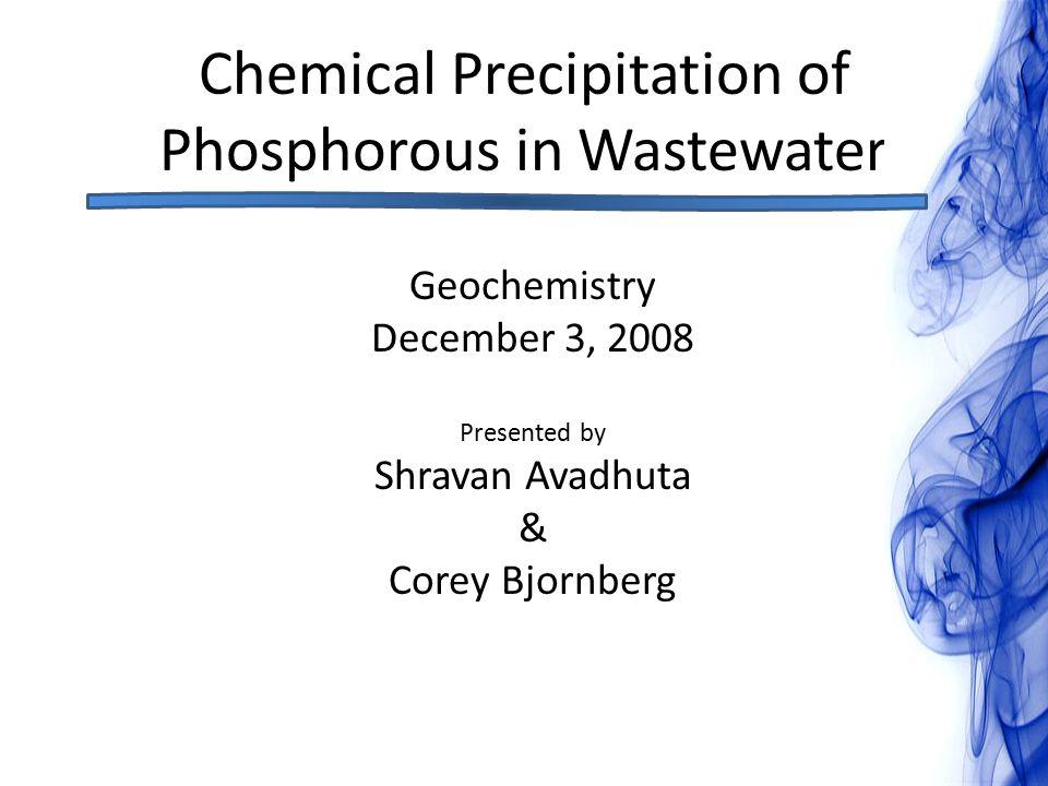 Chemical Precipitation of Phosphorous in Wastewater Geochemistry December 3, 2008 Presented by Shravan Avadhuta & Corey Bjornberg