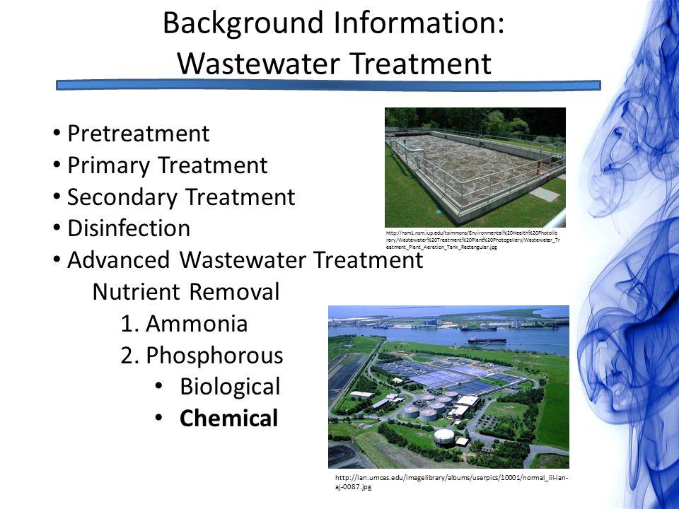 Background Information: Wastewater Treatment Pretreatment Primary Treatment Secondary Treatment Disinfection Advanced Wastewater Treatment Nutrient Removal 1.Ammonia 2.Phosphorous Biological Chemical http://ian.umces.edu/imagelibrary/albums/userpics/10001/normal_iil-ian- aj-0087.jpg http://nsm1.nsm.iup.edu/tsimmons/Environmental%20Health%20Photolib rary/Wastewater%20Treatment%20Plant%20Photogallery/Wastewater_Tr eatment_Plant_Aeration_Tank_Rectangular.jpg