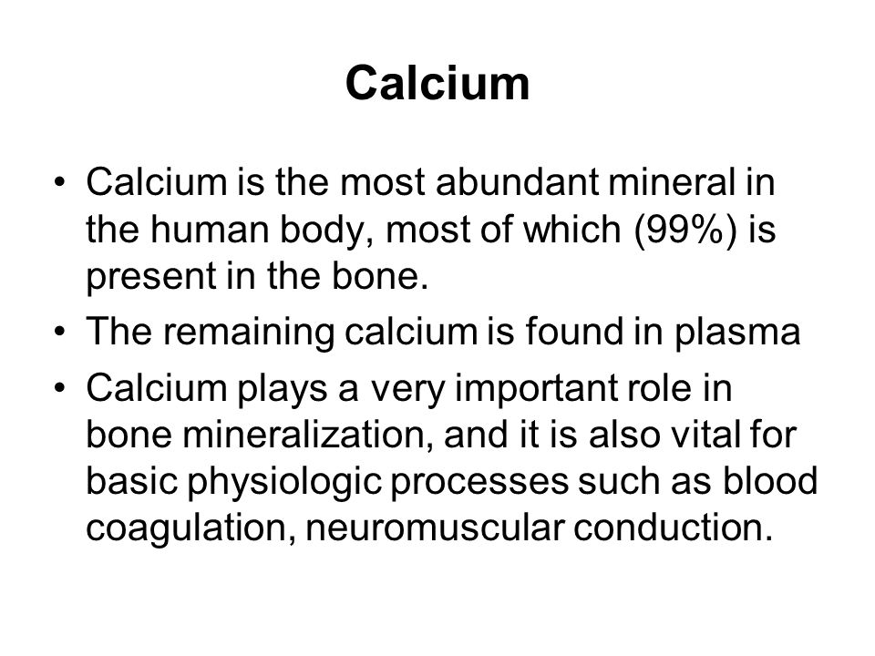 Calcium Calcium is the most abundant mineral in the human body, most of which (99%) is present in the bone.