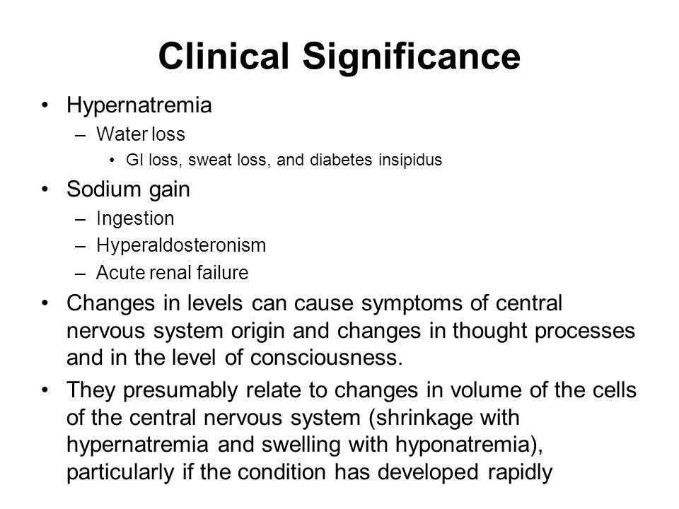 Clinical Significance Hypernatremia –Water loss GI loss, sweat loss, and diabetes insipidus Sodium gain –Ingestion –Hyperaldosteronism –Acute renal failure Changes in levels can cause symptoms of central nervous system origin and changes in thought processes and in the level of consciousness.