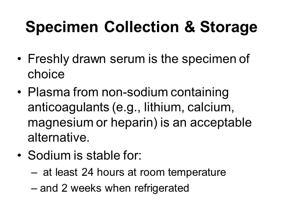 Specimen Collection & Storage Freshly drawn serum is the specimen of choice Plasma from non-sodium containing anticoagulants (e.g., lithium, calcium, magnesium or heparin) is an acceptable alternative.