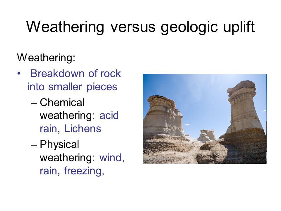 Weathering versus geologic uplift Weathering: Breakdown of rock into smaller pieces –Chemical weathering: acid rain, Lichens –Physical weathering: wind, rain, freezing,