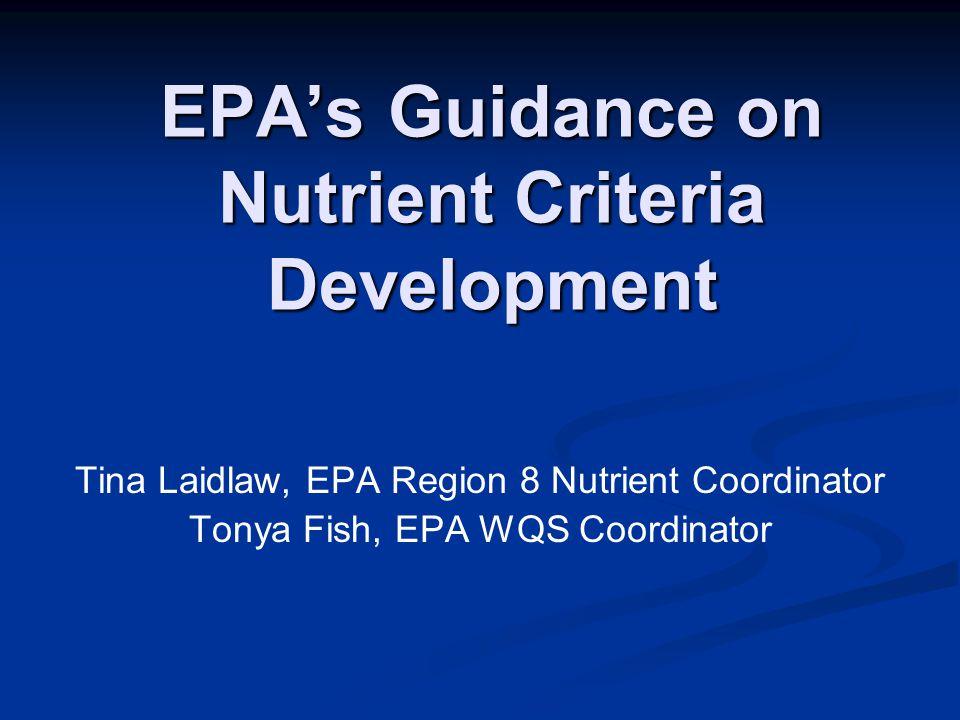 EPA's Guidance on Nutrient Criteria Development Tina Laidlaw, EPA Region 8 Nutrient Coordinator Tonya Fish, EPA WQS Coordinator