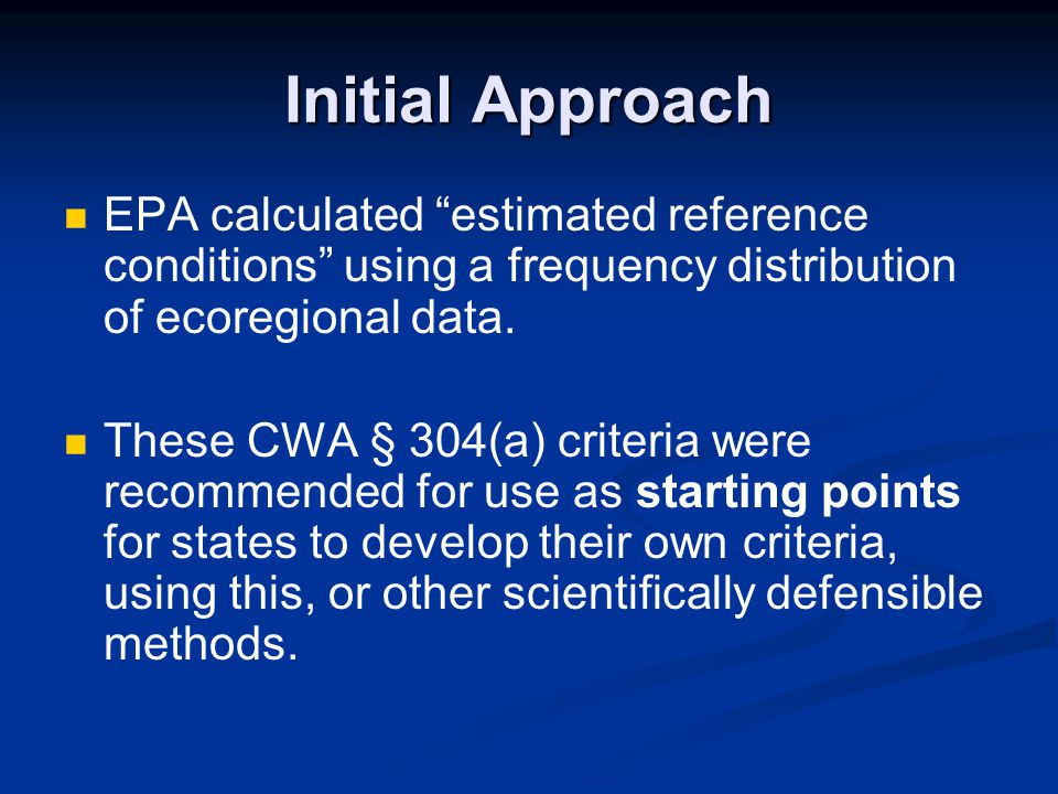 """Initial Approach EPA calculated """"estimated reference conditions"""" using a frequency distribution of ecoregional data. These CWA § 304(a) criteria were"""