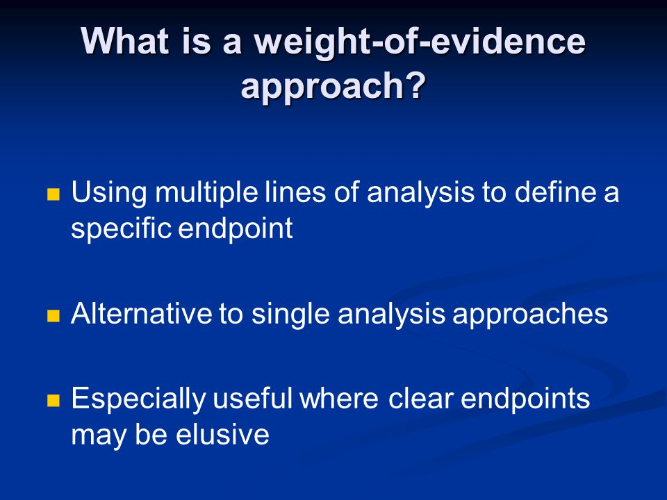 What is a weight-of-evidence approach? Using multiple lines of analysis to define a specific endpoint Alternative to single analysis approaches Especi