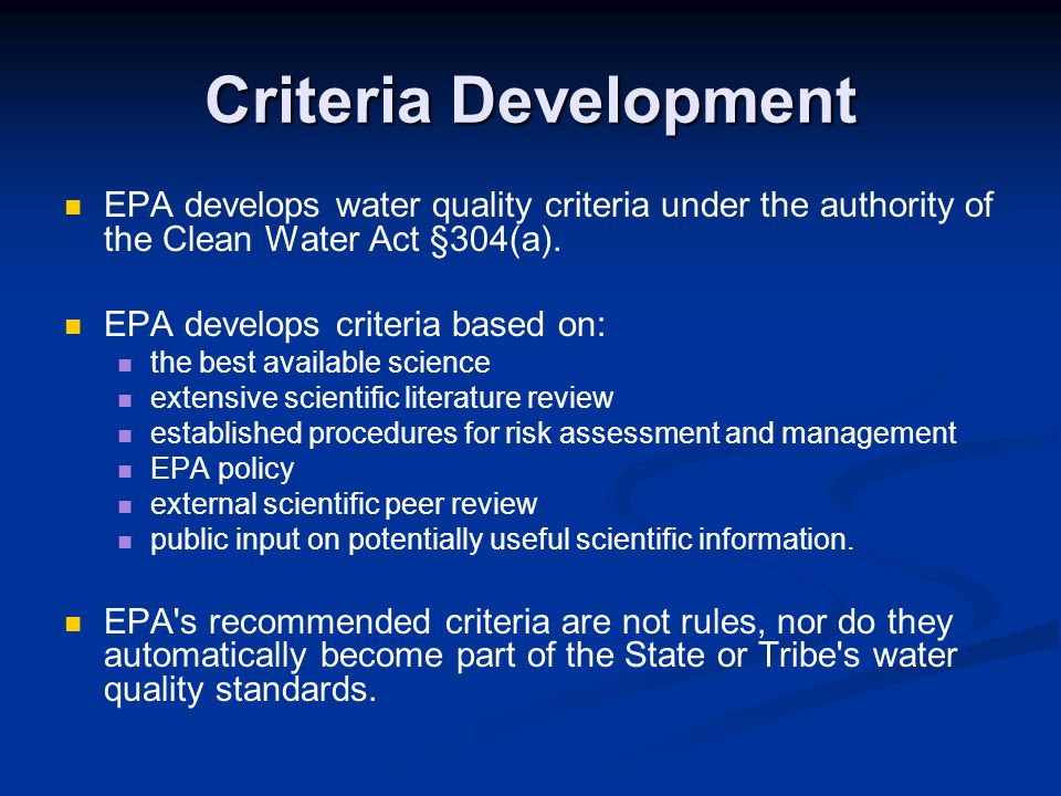Criteria Development EPA develops water quality criteria under the authority of the Clean Water Act §304(a). EPA develops criteria based on: the best