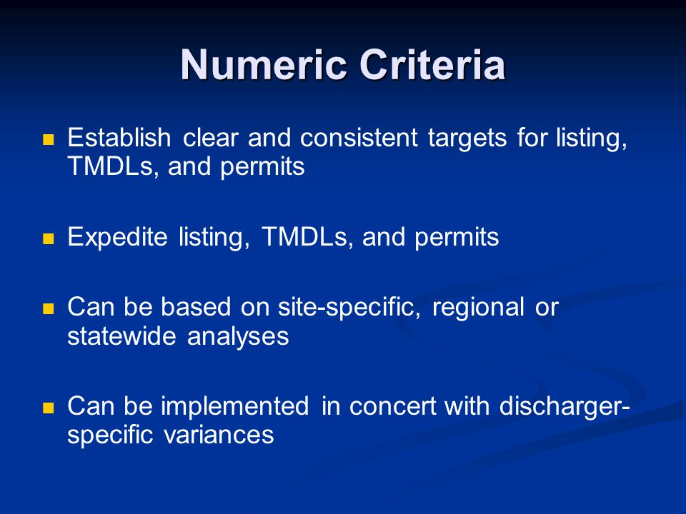 Numeric Criteria Establish clear and consistent targets for listing, TMDLs, and permits Expedite listing, TMDLs, and permits Can be based on site-spec
