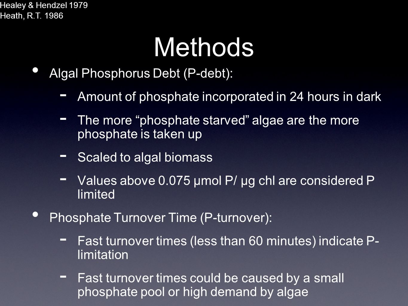 Methods Algal Phosphorus Debt (P-debt): - Amount of phosphate incorporated in 24 hours in dark - The more phosphate starved algae are the more phosphate is taken up - Scaled to algal biomass - Values above 0.075 µmol P/ µg chl are considered P limited Phosphate Turnover Time (P-turnover): - Fast turnover times (less than 60 minutes) indicate P- limitation - Fast turnover times could be caused by a small phosphate pool or high demand by algae Healey & Hendzel 1979 Heath, R.T.