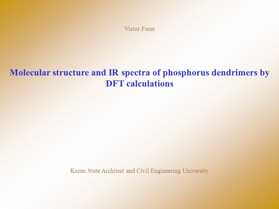 Victor Furer Molecular structure and IR spectra of phosphorus dendrimers by DFT calculations Kazan State Architect and Civil Engineering University