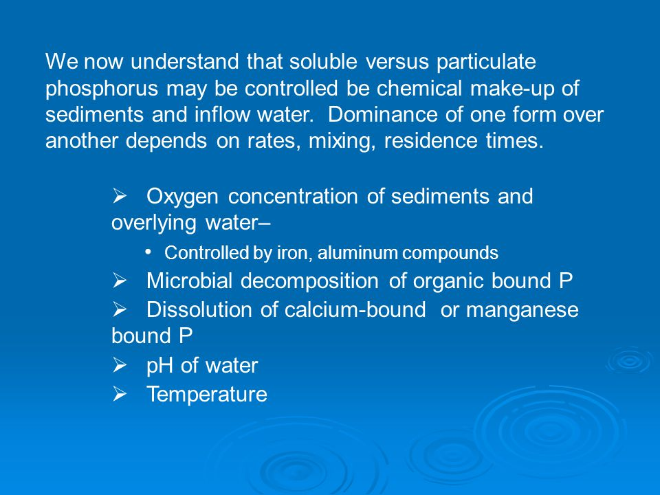 We now understand that soluble versus particulate phosphorus may be controlled be chemical make-up of sediments and inflow water.