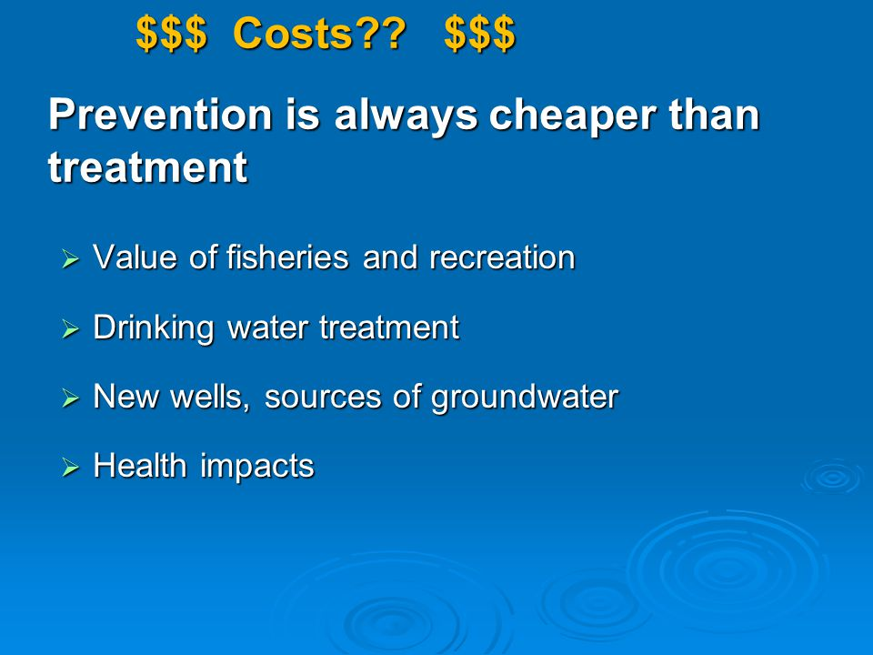 $$$ Costs?? $$$ Prevention is always cheaper than treatment  Value of fisheries and recreation  Drinking water treatment  New wells, sources of gro