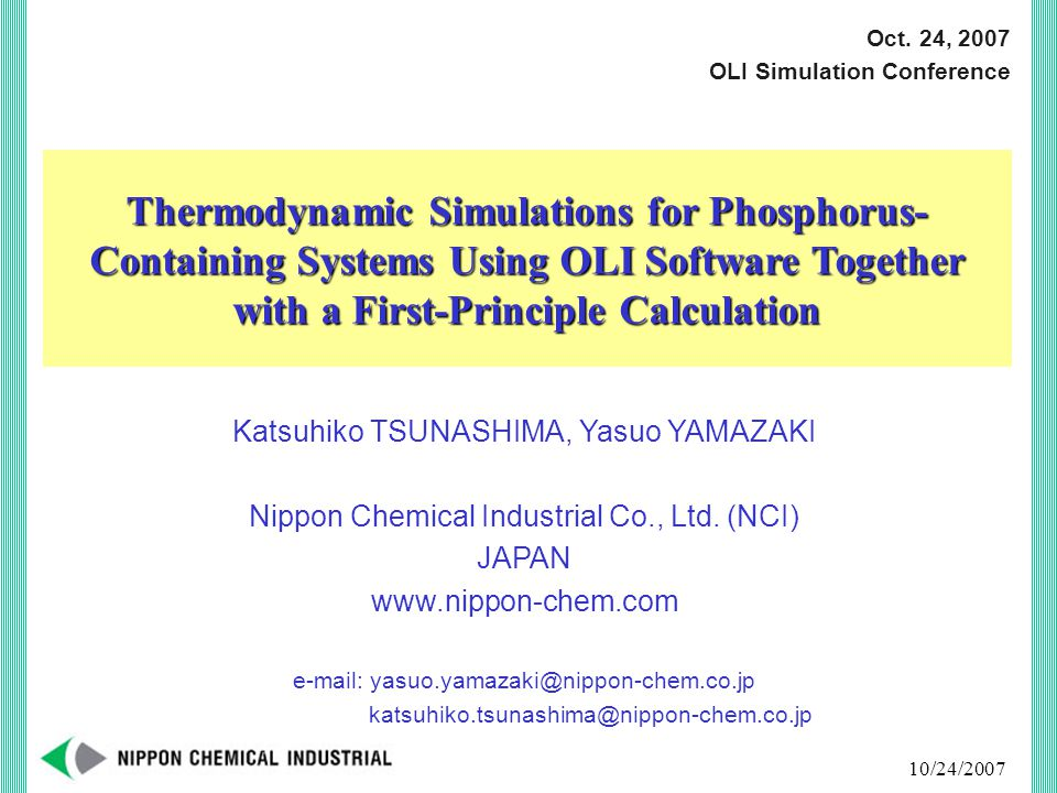 10/24/2007 Outline of the talk 1) Introductory remarks on OLI simulations in NCI 2) Thermodynamic model based on MSE model together with a first-principle calculation Phosphorus-containing species COSMOTherm Evaluation of calculation accuracy 3) Applications in NCI An example of calculation using the new model 4) Summary and future work