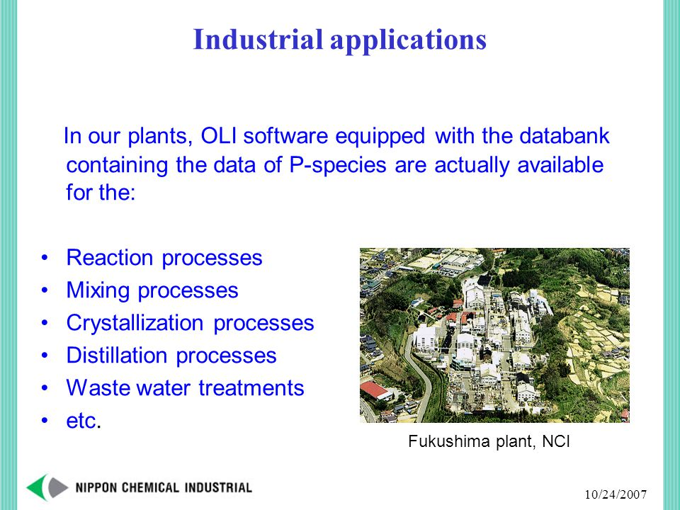 10/24/2007 In our plants, OLI software equipped with the databank containing the data of P-species are actually available for the: Reaction processes Mixing processes Crystallization processes Distillation processes Waste water treatments etc.