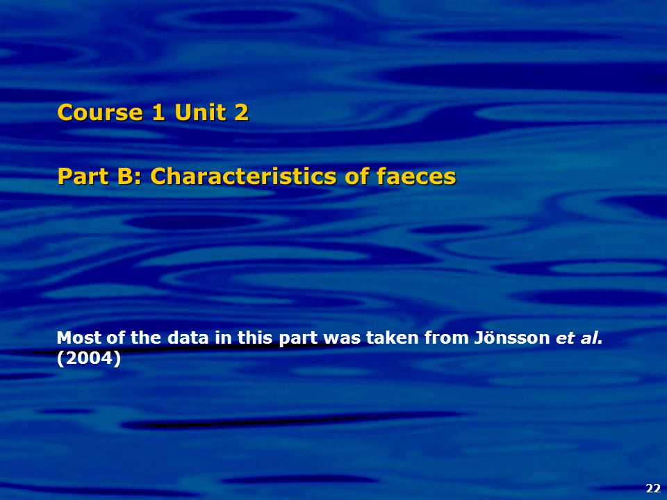 22 Course 1 Unit 2 Part B: Characteristics of faeces Most of the data in this part was taken from Jönsson et al. (2004)