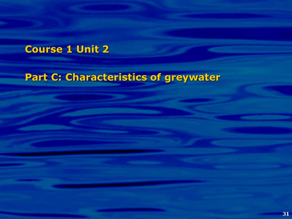 31 Course 1 Unit 2 Part C: Characteristics of greywater