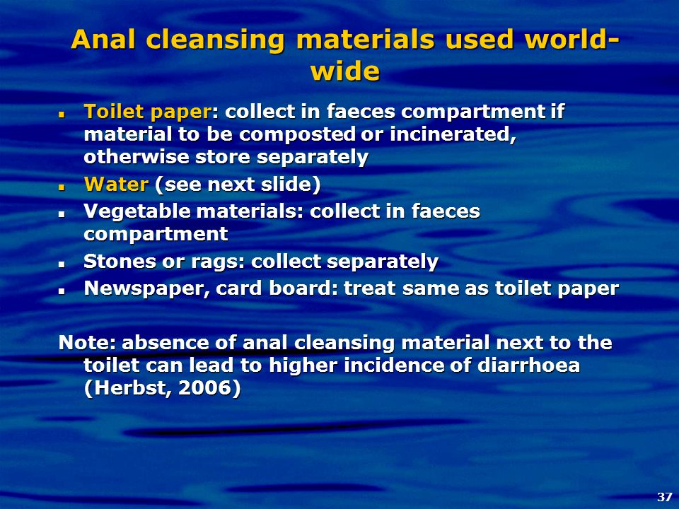 37 Anal cleansing materials used world- wide Toilet paper: collect in faeces compartment if material to be composted or incinerated, otherwise store s