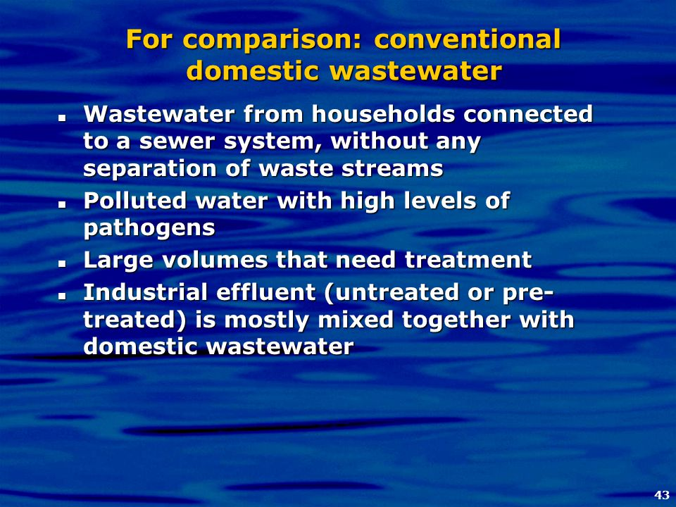 43 For comparison: conventional domestic wastewater Wastewater from households connected to a sewer system, without any separation of waste streams Wa