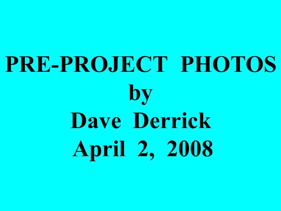 PRE-PROJECT PHOTOS by Dave Derrick April 2, 2008
