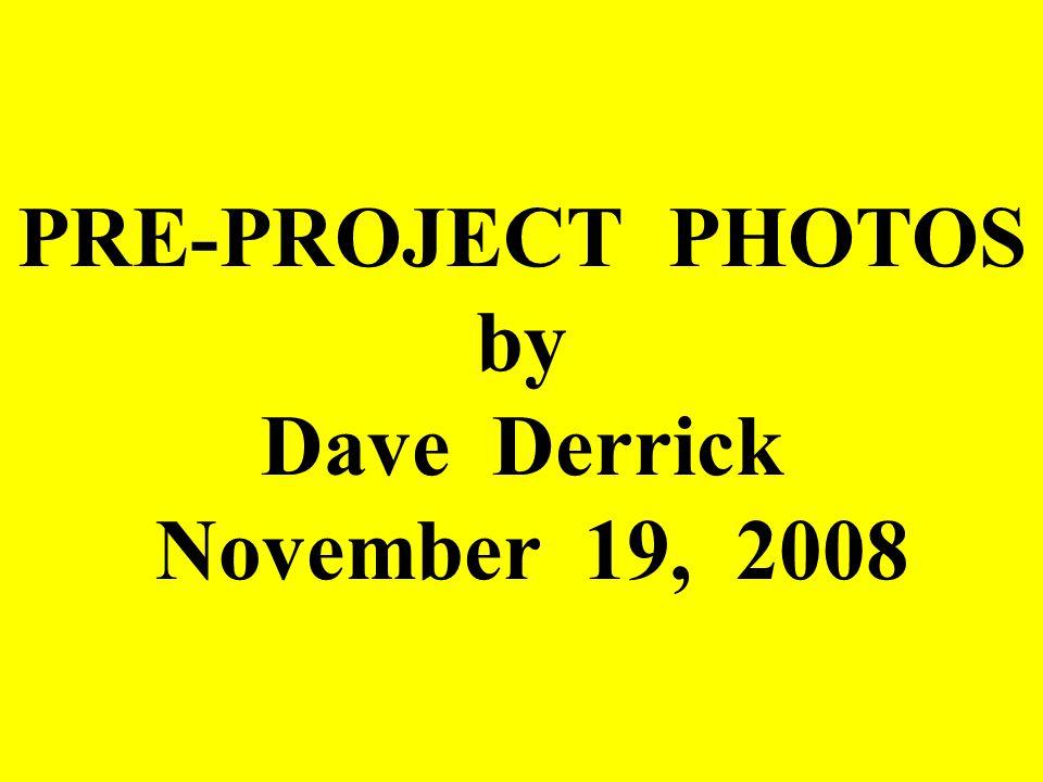 PRE-PROJECT PHOTOS by Dave Derrick November 19, 2008