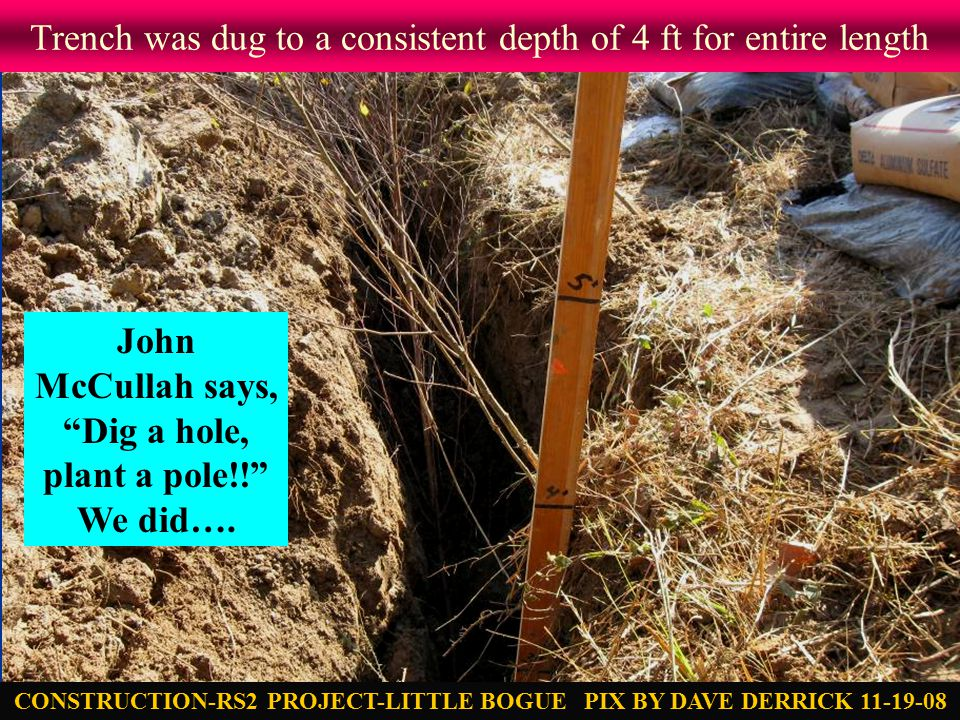Trench was dug to a consistent depth of 4 ft for entire length CONSTRUCTION-RS2 PROJECT-LITTLE BOGUE PIX BY DAVE DERRICK 11-19-08 John McCullah says, Dig a hole, plant a pole!! We did….