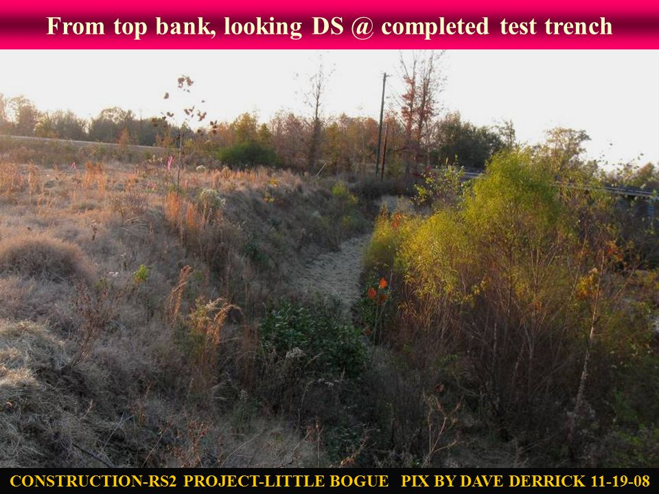 From top bank, looking DS @ completed test trench CONSTRUCTION-RS2 PROJECT-LITTLE BOGUE PIX BY DAVE DERRICK 11-19-08