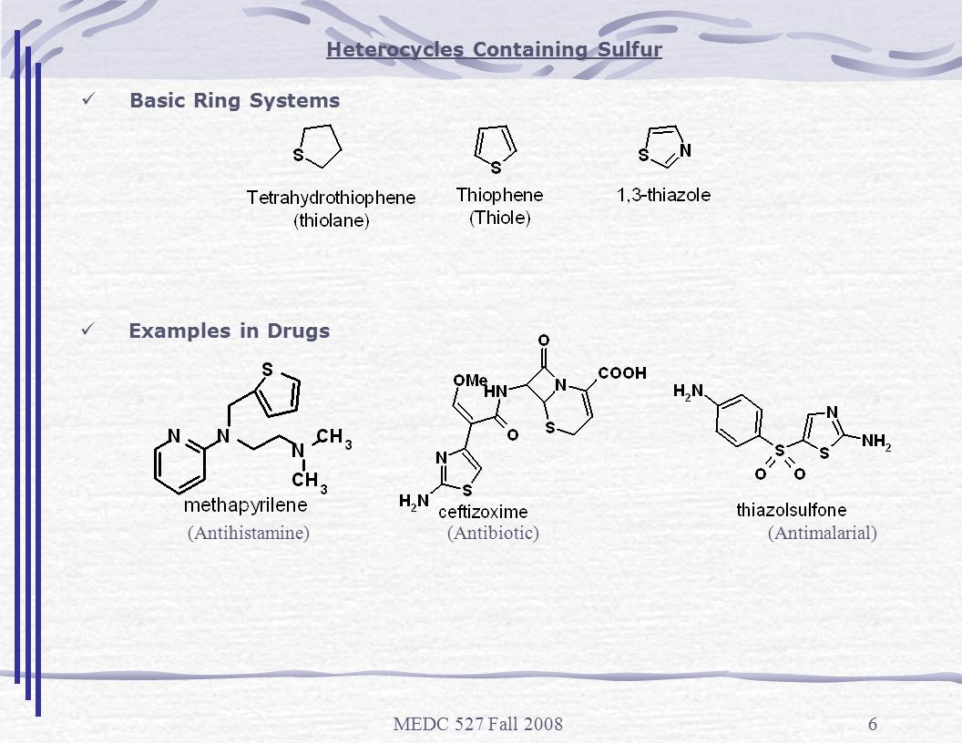 MEDC 527 Fall 20086 Heterocycles Containing Sulfur Basic Ring Systems Examples in Drugs (Antihistamine) (Antibiotic) (Antimalarial)