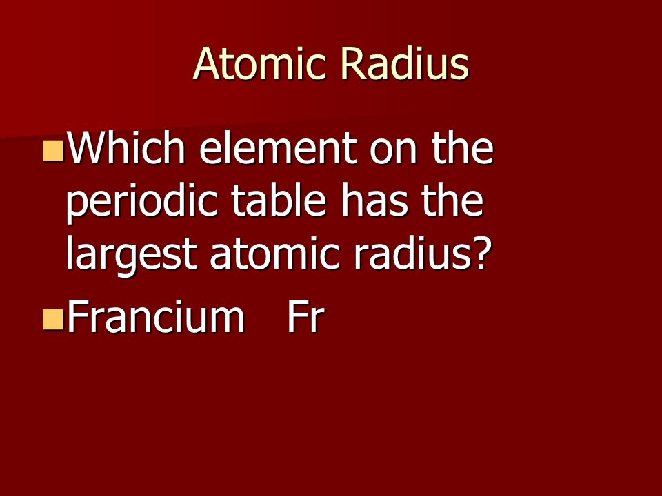 Atomic Radius Which element on the periodic table has the largest atomic radius.