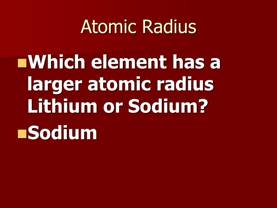 Atomic Radius Which element has a larger atomic radius Lithium or Sodium.