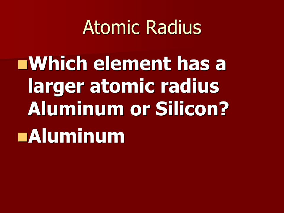 Atomic Radius Which element has a larger atomic radius Aluminum or Silicon.