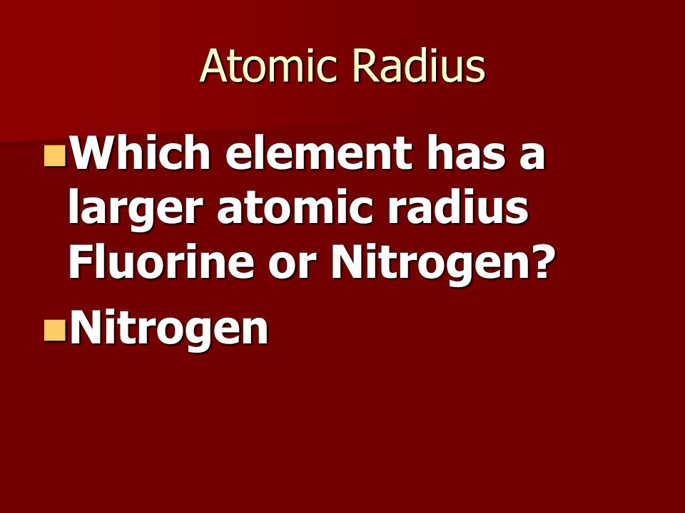 Atomic Radius Which element has a larger atomic radius Fluorine or Nitrogen.