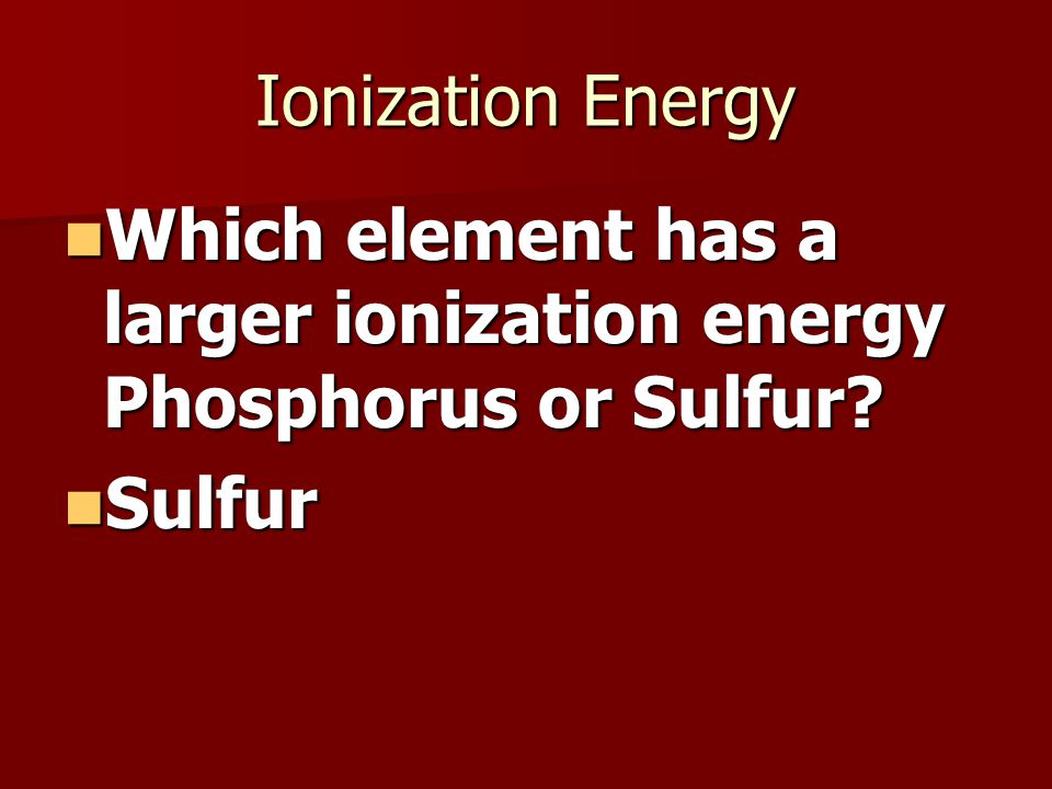 Ionization Energy Which element has a larger ionization energy Phosphorus or Sulfur.