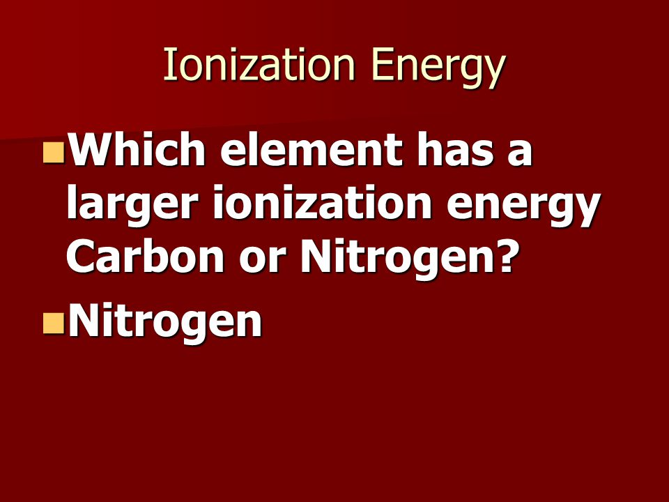 Ionization Energy Which element has a larger ionization energy Carbon or Nitrogen.