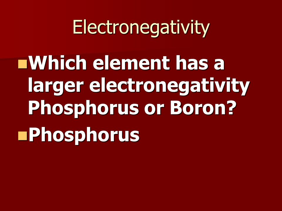 Electronegativity Which element has a larger electronegativity Phosphorus or Boron.