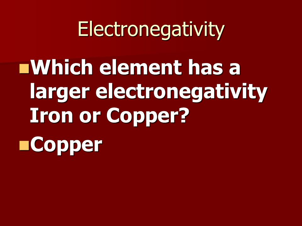 Electronegativity Which element has a larger electronegativity Iron or Copper.