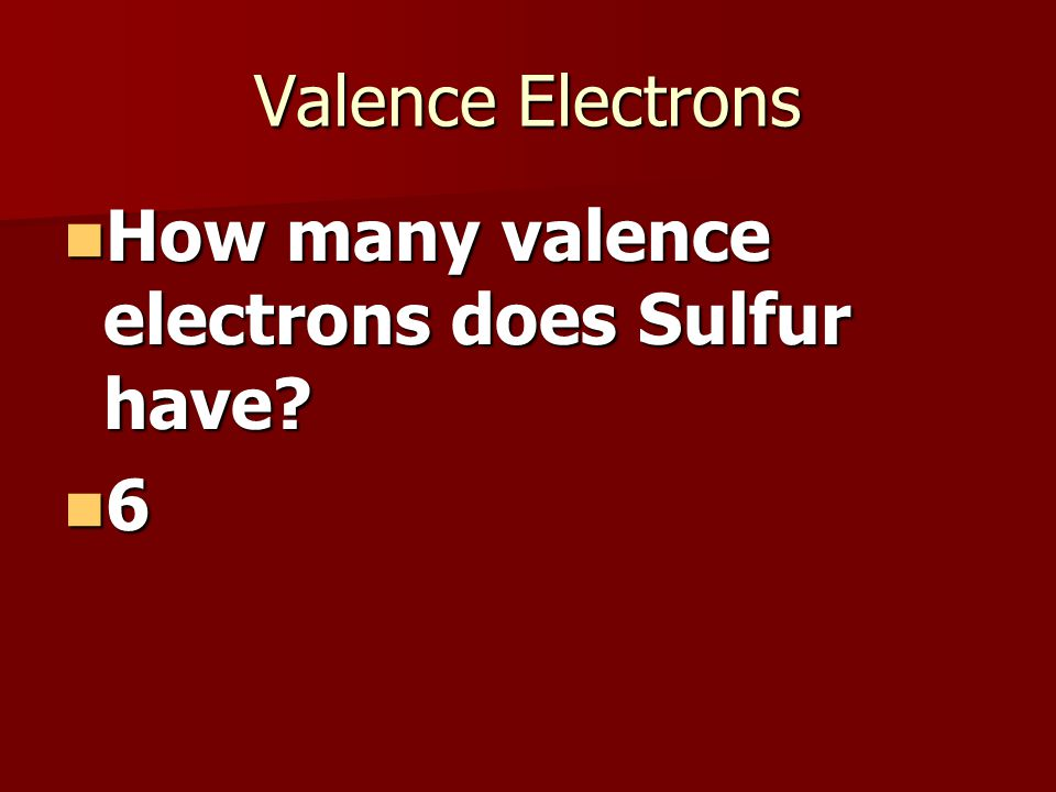 Valence Electrons How many valence electrons does Sulfur have.