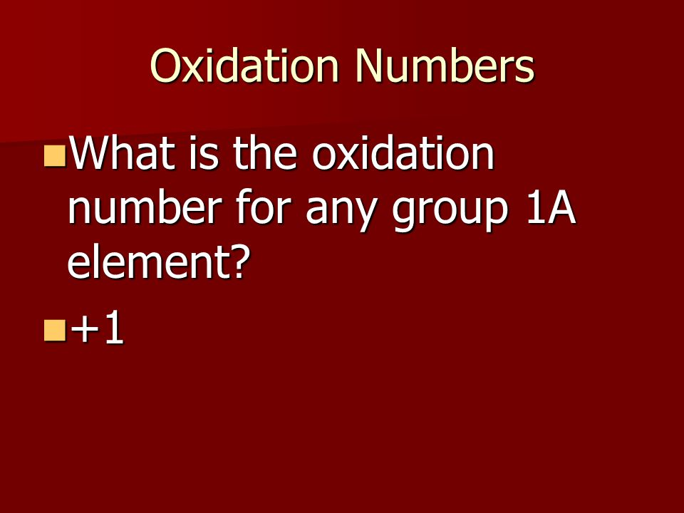 Oxidation Numbers What is the oxidation number for any group 1A element.
