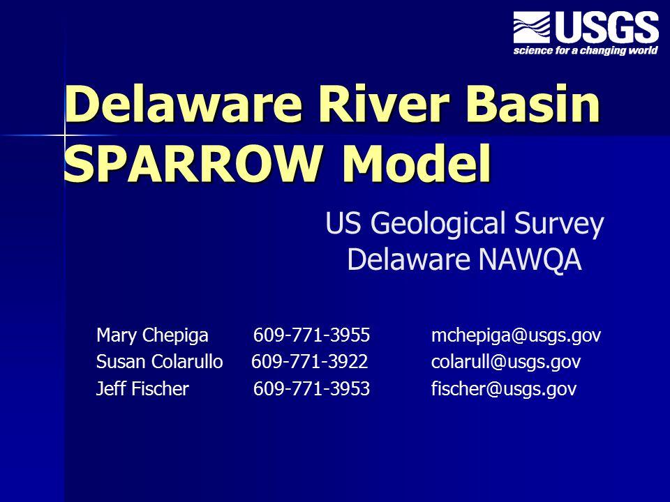 Delaware River Basin SPARROW Model Mary Chepiga 609-771-3955 mchepiga@usgs.gov Susan Colarullo 609-771-3922 colarull@usgs.gov Jeff Fischer 609-771-3953 fischer@usgs.gov US Geological Survey Delaware NAWQA