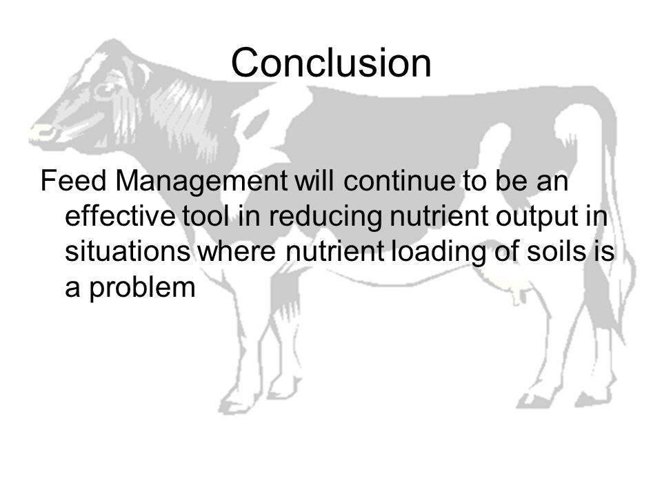 Conclusion Feed Management will continue to be an effective tool in reducing nutrient output in situations where nutrient loading of soils is a proble